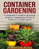 Container Gardening: A beginner's guide to growing Organic Vegetables, Fruits & Herbs in a Small Space (Gardening for Beginners, Urban Gardening, Container Gardening Ideas) - Book Cover