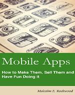 Mobile Apps - How to Make them, sell them, and have fun doing it! - Book Cover
