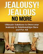 Jealousy! Jealous No More!: Ultimate Solutions To Overcome Jealousy In Relationships Once And For All! (Jealousy Self Help, Stop Being Jealous, Jealousy In Marriage, Jealousy Romance) - Book Cover