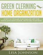 Green Cleaning And Home Organization:Secrets To Organize Your Home And Keep Your House Clean Using Organic And Natural Ingredients (Free Bonus Ebook) (Green, ... and Organizing, Organizing, Declutter) - Book Cover