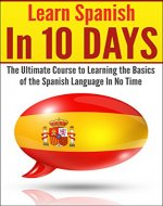 Spanish: Spanish In 10 DAYS! - The Ultimate  Course to Learning the Basics of the Spanish Language In No Time (Learn Spanish, Spanish, Learning Spanish, ... Italian, Language, Communication Skills) - Book Cover