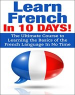French: French In 10 DAYS! - The Ultimate  Course to Learning the Basics of the French Language In No Time (French Language, France, French,Learn French, ... Japanese, Italian,Communication Skills) - Book Cover