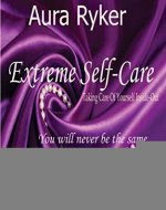 Extreme Self-Care,Taking Care of Yourself Inside-Out ,Work Book for Women: You will never be the Same, Self-Help and Self-Esteem for Women, - Book Cover