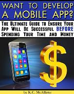 Want to Develop a Mobile App?: The Ultimate Guide to Ensure your App Will Be Successful BEFORE Spending your Time and Money - Book Cover