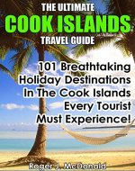 The Ultimate Cook Islands Travel Guide: 101 Breathtaking Holiday Destinations In The Cook Islands Every Tourist Must Experience! - Book Cover