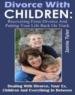 Divorce With Children: Recovering From Divorce And Putting Your Life Back On Track: Dealing With Divorce, Your Ex, Children And Everything In Between (Divorce ...  Mom, Dealing With Ex Husband Book 1) - Book Cover