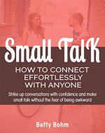 Small Talk - How to Connect Effortlessly with Anyone: Strike Up Conversations with Confidence and Make Small Talk Without the Fear of Being Awkward - Book Cover