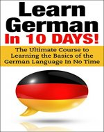 German: Learn German In 10 DAYS! - Effective Course to Learn the Basics of the German Language FAST (Learn German, German, Learn ... Italian, Language, Dutch, Germany,Communication Skills) - Book Cover