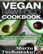 Vegan Raw Food Cookbook: 50+ Amazing Raw Food Recipes for a Sexy Body and a Focused Mind (Raw Foods, Vegan, Recipes, Vegan Cookbook Book 1) - Book Cover