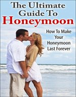 The Ultimate Guide To Honeymoon: How To Make Your Honeymoon Last Forever (Wedding Planning, Life Partner) - Book Cover