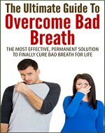 The Ultimate Guide To Overcome Bad Breath: The Most Effective, Permanent Solution To Finally Cure Bad Breath For Life - Book Cover