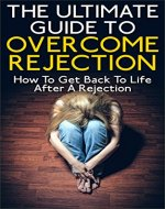 The Ultimate Guide To Overcome Rejection: How To Get Back To Life After A Rejection - Book Cover