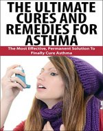 The Ultimate Cures And Remedies For Asthma: The Most Effective, Permanent Solution To Finally Cure Asthma (Bad Breath, Snoring) - Book Cover