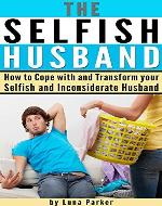 The Selfish Husband: How to Cope with and Transform your Selfish and Inconsiderate Husband - Book Cover