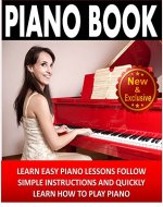 Piano: Piano Book For Beginners - Learn Easy Piano Lessons, Follow Simple Instructions and Quickly Learn How To Play Piano: Piano Practice, Piano Technique, ... Music (Piano and Music Books by Sam Siv 2) - Book Cover