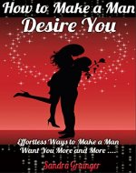 How To Make A Man Desire You: Effortless Ways To Make Any Man Want You More & More - Book Cover