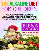 Alkaline Diet for Children: Amazingly Delicious Alkaline Recipes and Tips That Your Kids Will Love! (Healthy Eating, Healthy Recipes for Children Book 1) - Book Cover
