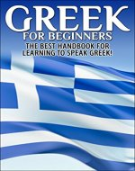 Greek for Beginners: The Best Handbook for Learning to Speak Greek! (Greece, Greek, Greek Language, Speaking Greek, Speaking Greek Guide, Speaking Greek Language, Greek Language Book) - Book Cover