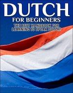 Dutch for Beginners:  The Best Handbook for Learning to Speak Dutch! (Dutch, Netherlands, Holland, Dutch speaking, Speaking Dutch, Dutch Language, Dutch Speaking, Learning Dutch) - Book Cover
