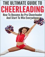 The Ultimate Guide To CheerLeading: How To Become A Pro Cheerleader And Start To Win Everywhere - Book Cover