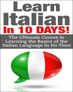 Italian: Learn Italian In 10 DAYS! - Effective Course to Learn the Basics of the Italian Language FAST (Learn Italian, Italian, Learn Italian language, Spanish, French, Italy,Communication Skills) - Book Cover