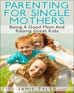 Parenting For Single Mothers:  Being A Good Mom And Raising Great Kids (Single Parent, Single Mom, Parenting Boys, Parenting Girls) - Book Cover