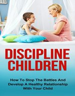 Discipline Children: How To Stop The Battles And Develop A Healthy Relationship With Your Child (Discipline Children, Diescipline Kids, Happy Children, ... Child Behavior, Child Development) - Book Cover
