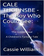 CALE THORNSBE - The Boy Who Could See: The Golden Seal  A Children's Fantasy Tale (Chronicles of the Last Seer Book 1) - Book Cover
