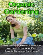 Organic Gardening: The complete guide on everything you need to know for easy organic gardening from home! - Book Cover