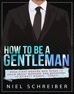 How to be a Gentleman: What Every Modern Man Needs to Know about Manners and Behaviors to Attract Women Now - Book Cover