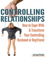 Controlling Relationships: How to Cope with and Transform your Controlling Husband or Boyfriend - Book Cover