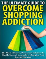 The Ultimate Guide To Overcoming Shopping Addiction: The Most Effective, Permanent Solution To Finally Control Compulsive Shopping And Buying Disorder ... Compulsive Buying Disorder, Oniomania) - Book Cover
