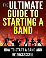 The Ultimate Guide To Starting A Band: How To Start A Band And Be Successful (How to Compose Music) - Book Cover