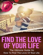Find The Love Of Your Life: The Ultimate Guide On How To Find The Love Of Your Life (find the love you deserve, love for life) - Book Cover