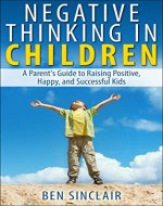 Negative Thinking in Children: A Parent's Guide to Raising Positive, Happy, and Successful Kids - Book Cover