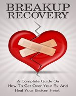 Breakup Recovery: A Complete Guide On How To Get Over Your Ex And Heal Your Broken Heart (how to get over your ex, how to get over a breakup) - Book Cover