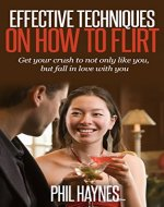 Effective Techniques on How to Flirt: Get Your Crush to Not Only Like You, But Fall in Love With You - Book Cover