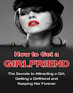 How to Get a Girlfriend: The Secrets to Attracting a Girl, Getting a Girlfriend and Keeping Her Forever (Girlfriend Guide, How to Get a Girlfriend, Keeping a Girlfriend) - Book Cover