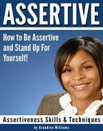 ASSERTIVE: How to Be Assertive and Stand Up For Yourself! (Assertiveness Skills & Techniques) - Book Cover