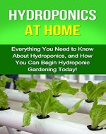 Hydroponics at Home: Everything you need to know about hydroponics, and how you can begin hydroponic gardening today! - Book Cover