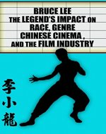 Bruce Lee - The Legend's Impact on Race, Genre, Chinese Cinema and the Film Industry - Book Cover