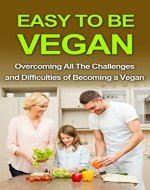 Easy To Be Vegan: Overcoming All The Challenges and Difficulties of Becoming a Vegan (Vegan diet, Vegan, Vegan lifestyle, Vegan recipes, Healthy vegan, Veganism, Plant Based Diet) - Book Cover