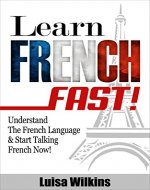 French: Learn French Fast! Understand The French Language & Start Talking French Now (Learn French, Spanish, German, Learn Italian, Language) - Book Cover