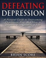 Defeating Depression: A Natural Guide to Overcoming Depression, Fear, and How to Improve Your Quality of Life - Book Cover