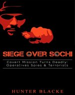 Siege Over Sochi: Covert Mission Turns Deadly: Operatives Spies & Terrorists (Hunter Blacke Chronicles Book 5) - Book Cover