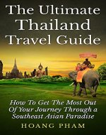 The Ultimate Thailand Travel Guide: How To Get The Most Out Of Your Journey Through A Southeast Asian Paradise (Asia Travel Guide) - Book Cover