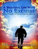 A Beautiful Life with No Excuses: The Power of One Human Being - Book Cover