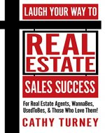 Laugh Your Way to Real Estate Sales Success: For Real Estate Agents, WannaBes, UsedToBes, & Those Who Love Them! - Book Cover