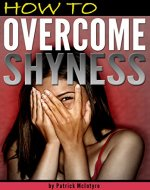 How to Overcome Shyness: Stop Being Shy and Get Rid of Shyness for Good!  (How to Stop Being Shy) - Book Cover