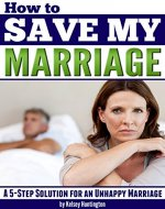 How to Save My Marriage: A 5-Step Solution for an Unhappy Marriage - Book Cover